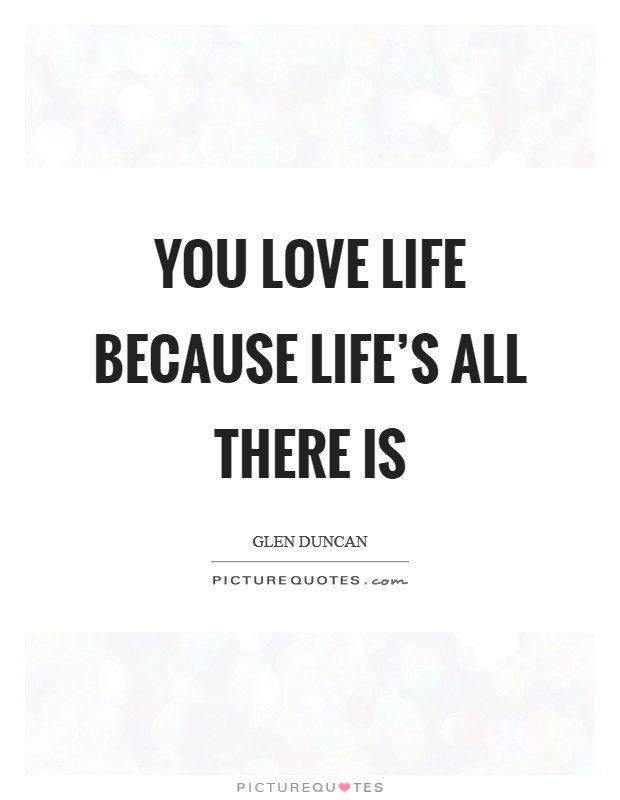You love life because life's all there is Picture Quote #1