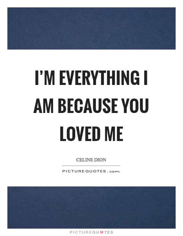 I'm everything I am because you loved me Picture Quote #1