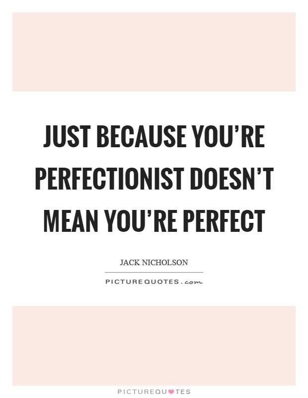 Just because you're perfectionist doesn't mean you're perfect Picture Quote #1