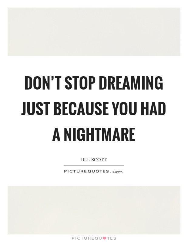 Don't stop dreaming just because you had a nightmare Picture Quote #1
