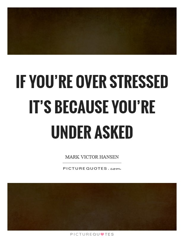 If you're over stressed it's because you're under asked Picture Quote #1