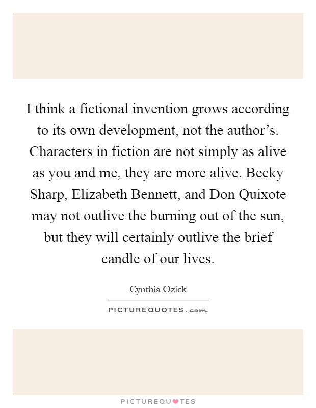 I think a fictional invention grows according to its own development, not the author's. Characters in fiction are not simply as alive as you and me, they are more alive. Becky Sharp, Elizabeth Bennett, and Don Quixote may not outlive the burning out of the sun, but they will certainly outlive the brief candle of our lives Picture Quote #1
