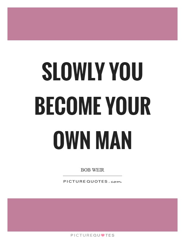 Slowly you become your own man Picture Quote #1