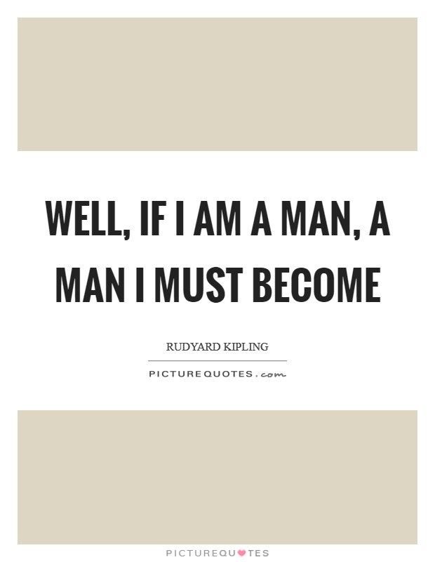 Well, if I am a man, a man I must become Picture Quote #1