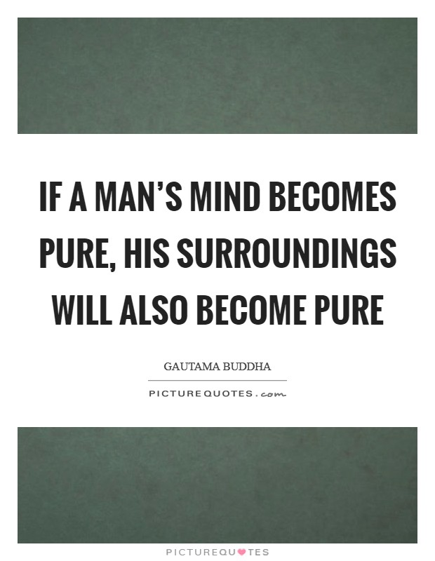 If a man's mind becomes pure, his surroundings will also become pure Picture Quote #1