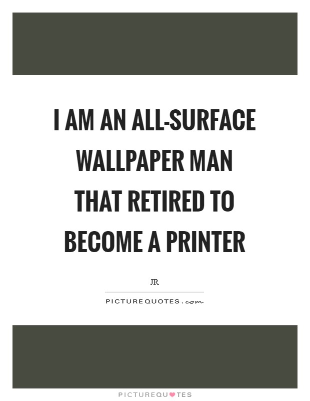 I am an all-surface wallpaper man that retired to become a printer Picture Quote #1
