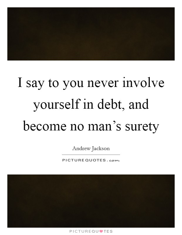 I say to you never involve yourself in debt, and become no man's surety Picture Quote #1