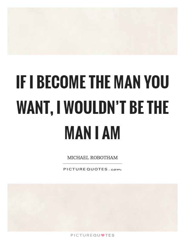 If I become the man you want, I wouldn't be the man I am Picture Quote #1
