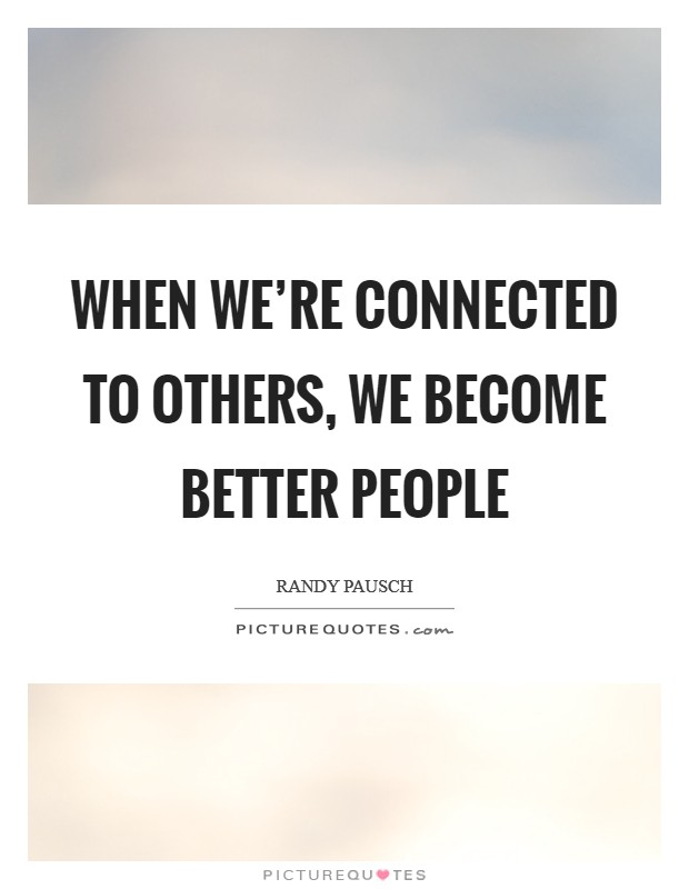When we're connected to others, we become better people Picture Quote #1