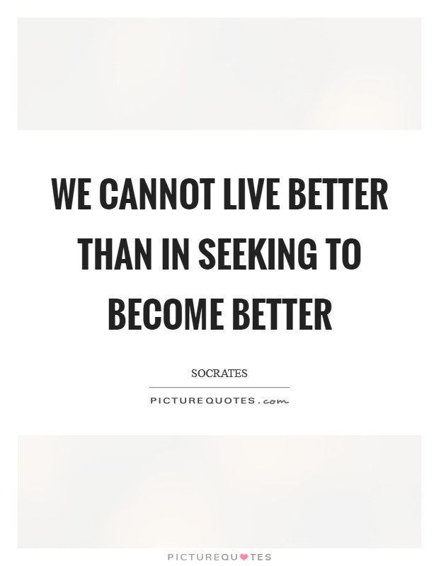 We cannot live better than in seeking to become better Picture Quote #1