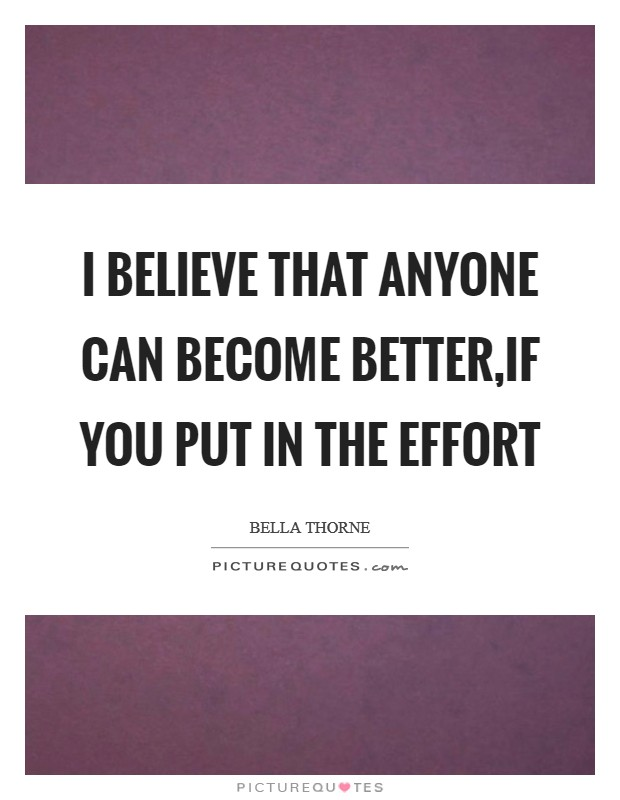 I believe that anyone can become better,if you put in the effort Picture Quote #1