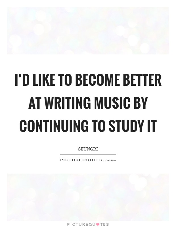 I'd like to become better at writing music by continuing to study it Picture Quote #1