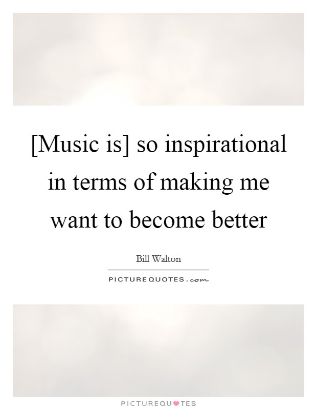 [Music is] so inspirational in terms of making me want to become better Picture Quote #1