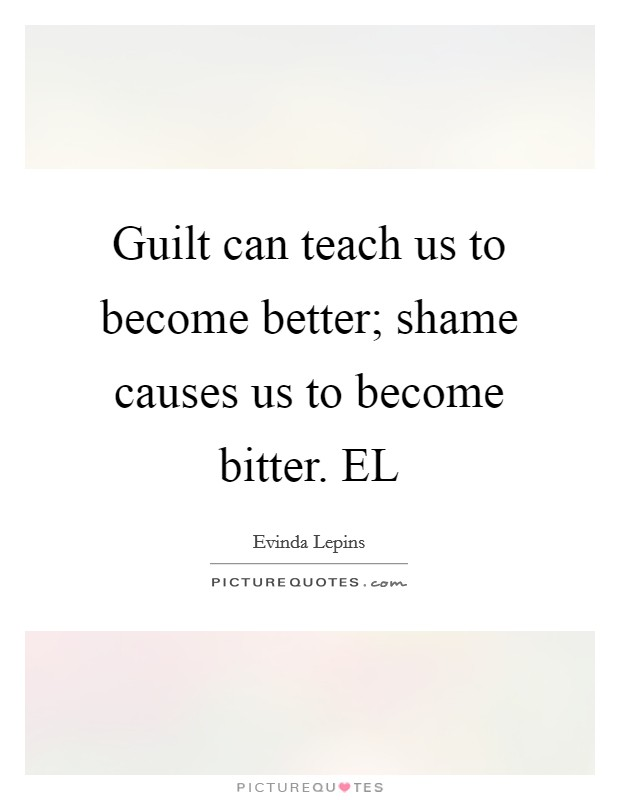Guilt can teach us to become better; shame causes us to become bitter. EL Picture Quote #1
