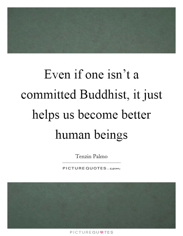 Even if one isn't a committed Buddhist, it just helps us become better human beings Picture Quote #1