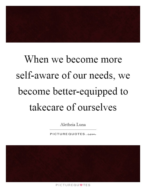 When we become more self-aware of our needs, we become better-equipped to takecare of ourselves Picture Quote #1