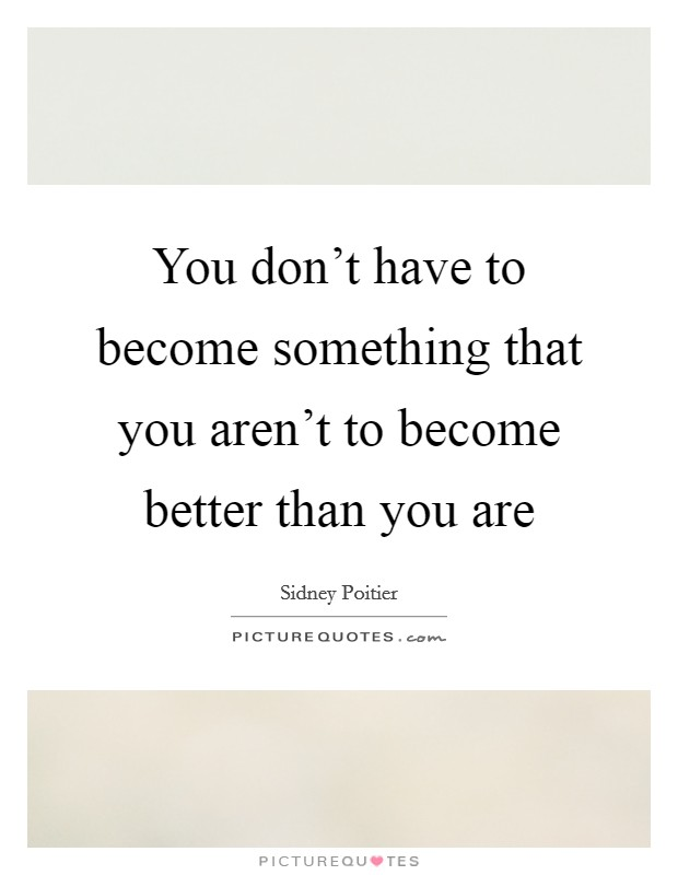 You don't have to become something that you aren't to become better than you are Picture Quote #1