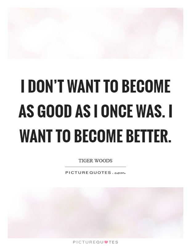 I don't want to become as good as I once was. I want to become better Picture Quote #1