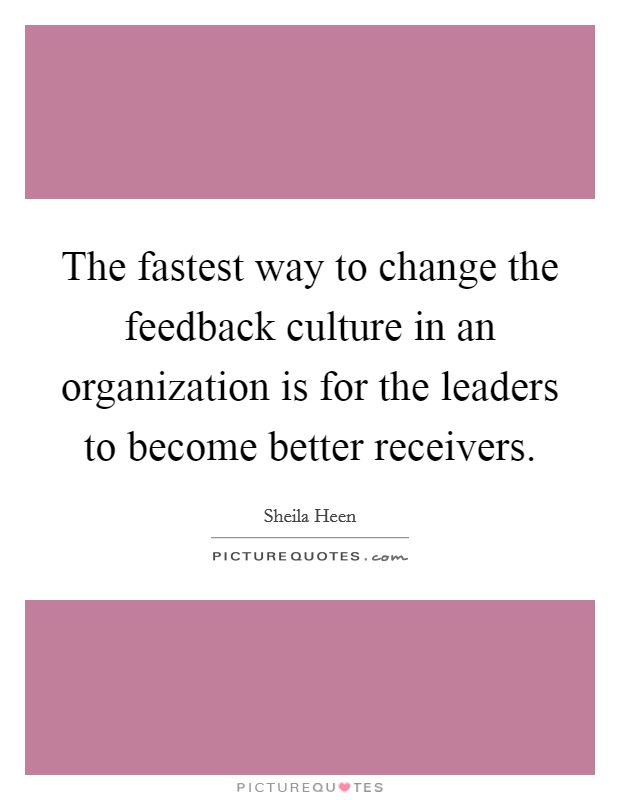 The fastest way to change the feedback culture in an organization is for the leaders to become better receivers Picture Quote #1