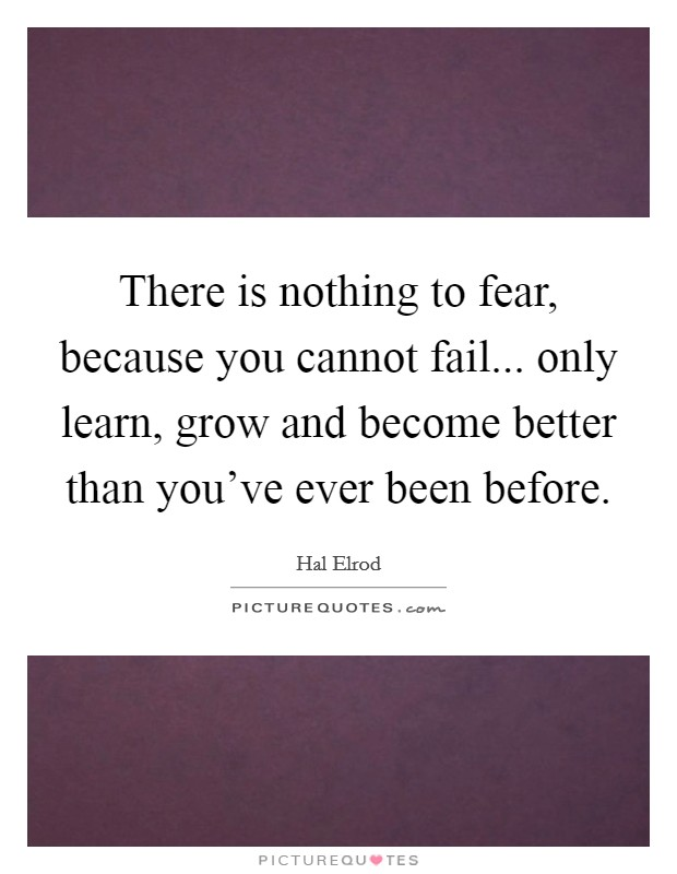 There is nothing to fear, because you cannot fail... only learn, grow and become better than you've ever been before Picture Quote #1