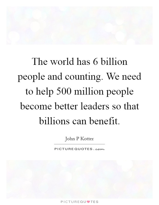 The world has 6 billion people and counting. We need to help 500 million people become better leaders so that billions can benefit Picture Quote #1