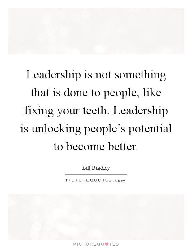Leadership is not something that is done to people, like fixing your teeth. Leadership is unlocking people's potential to become better Picture Quote #1