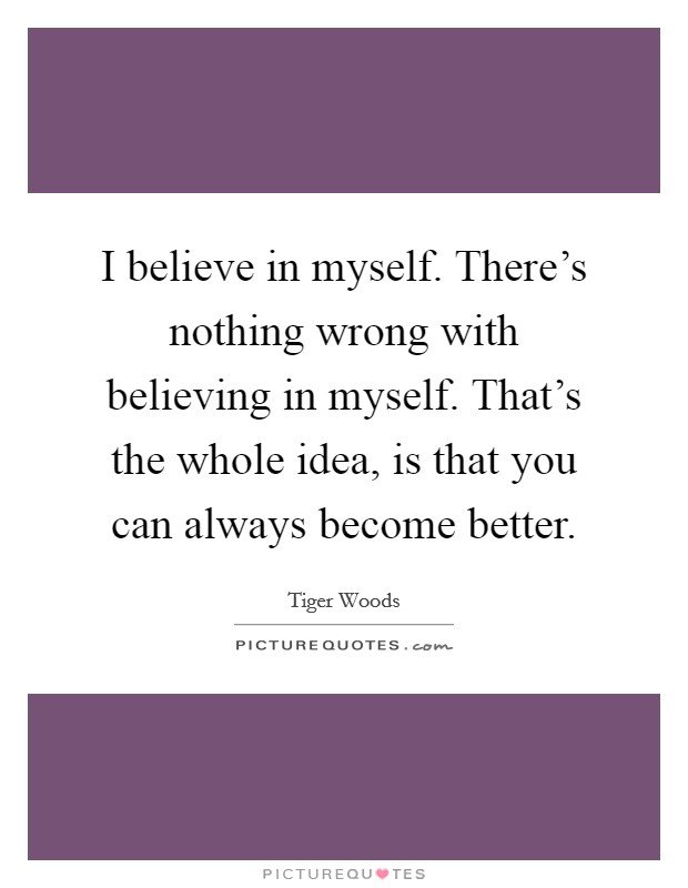 I believe in myself. There's nothing wrong with believing in myself. That's the whole idea, is that you can always become better Picture Quote #1