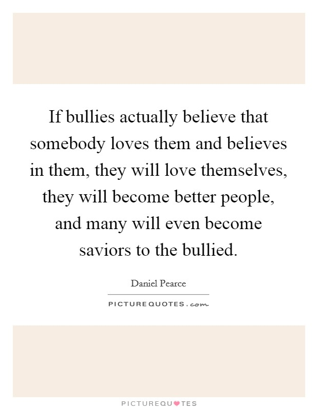 If bullies actually believe that somebody loves them and believes in them, they will love themselves, they will become better people, and many will even become saviors to the bullied Picture Quote #1