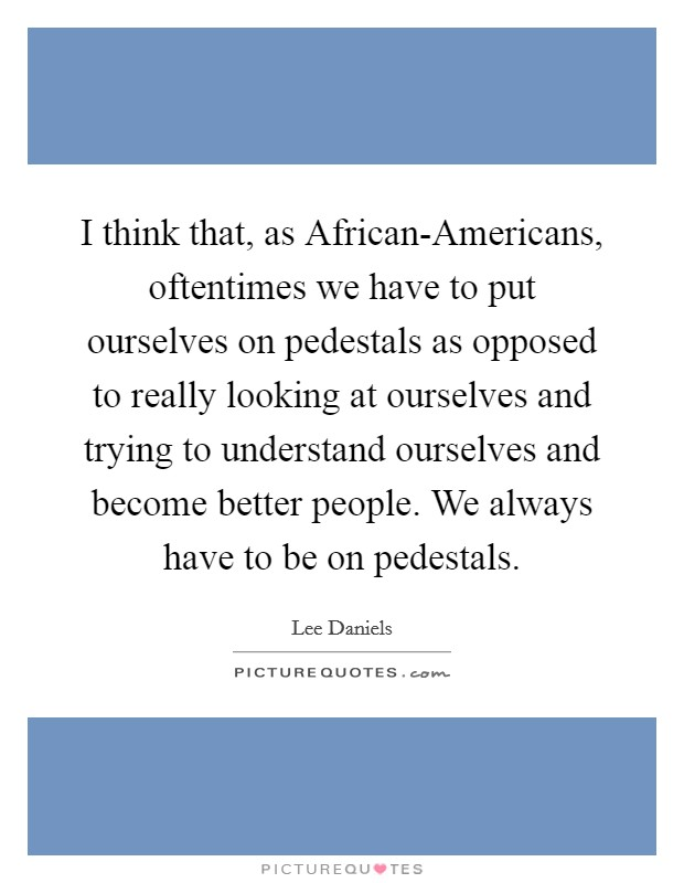 I think that, as African-Americans, oftentimes we have to put ourselves on pedestals as opposed to really looking at ourselves and trying to understand ourselves and become better people. We always have to be on pedestals Picture Quote #1