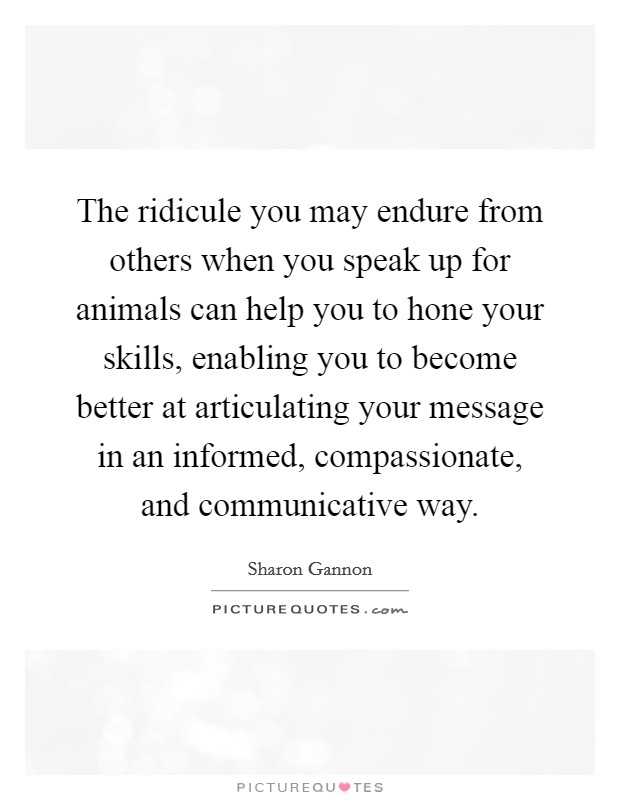 The ridicule you may endure from others when you speak up for animals can help you to hone your skills, enabling you to become better at articulating your message in an informed, compassionate, and communicative way Picture Quote #1
