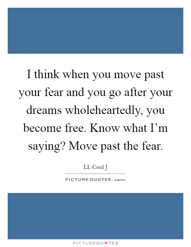 I think when you move past your fear and you go after your dreams wholeheartedly, you become free. Know what I'm saying? Move past the fear Picture Quote #1