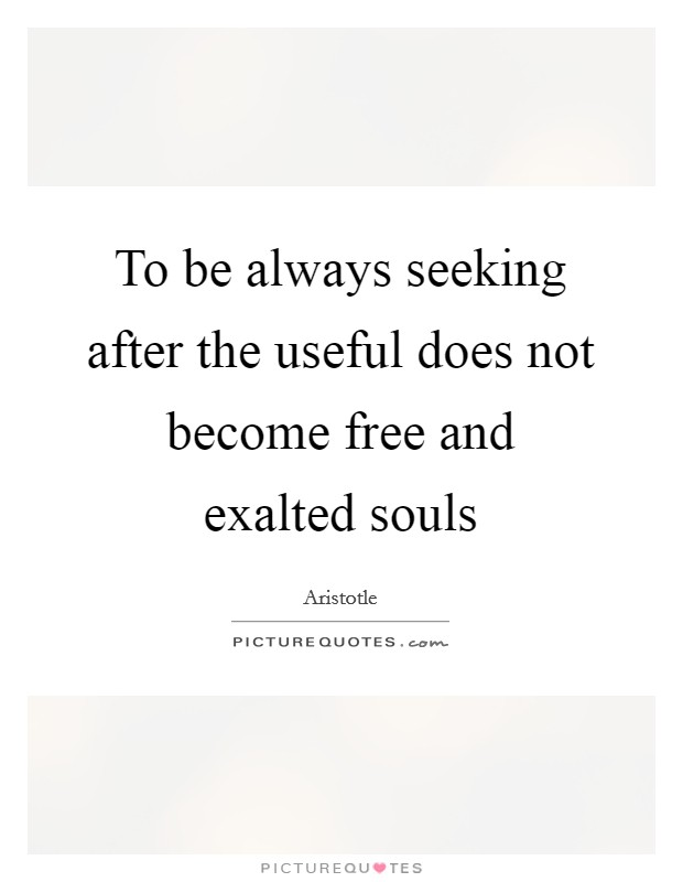To be always seeking after the useful does not become free and exalted souls Picture Quote #1