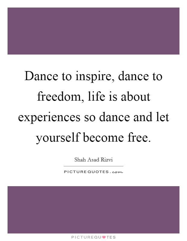 Dance to inspire, dance to freedom, life is about experiences so dance and let yourself become free Picture Quote #1