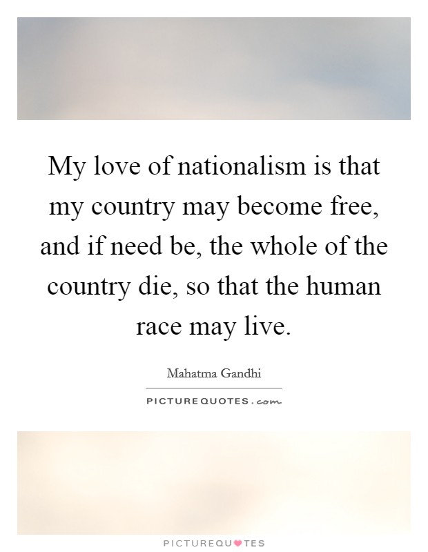 My love of nationalism is that my country may become free, and if need be, the whole of the country die, so that the human race may live Picture Quote #1