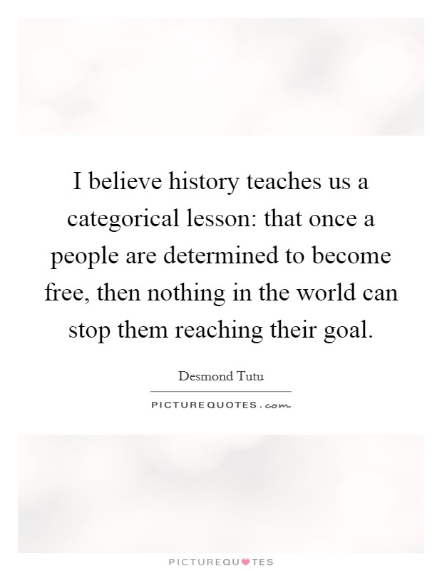 I believe history teaches us a categorical lesson: that once a people are determined to become free, then nothing in the world can stop them reaching their goal Picture Quote #1