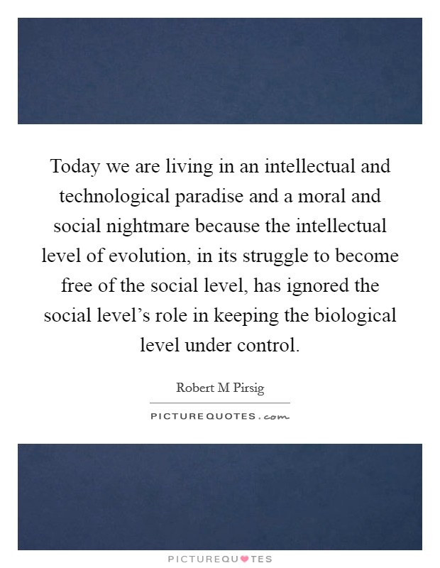 Today we are living in an intellectual and technological paradise and a moral and social nightmare because the intellectual level of evolution, in its struggle to become free of the social level, has ignored the social level's role in keeping the biological level under control Picture Quote #1