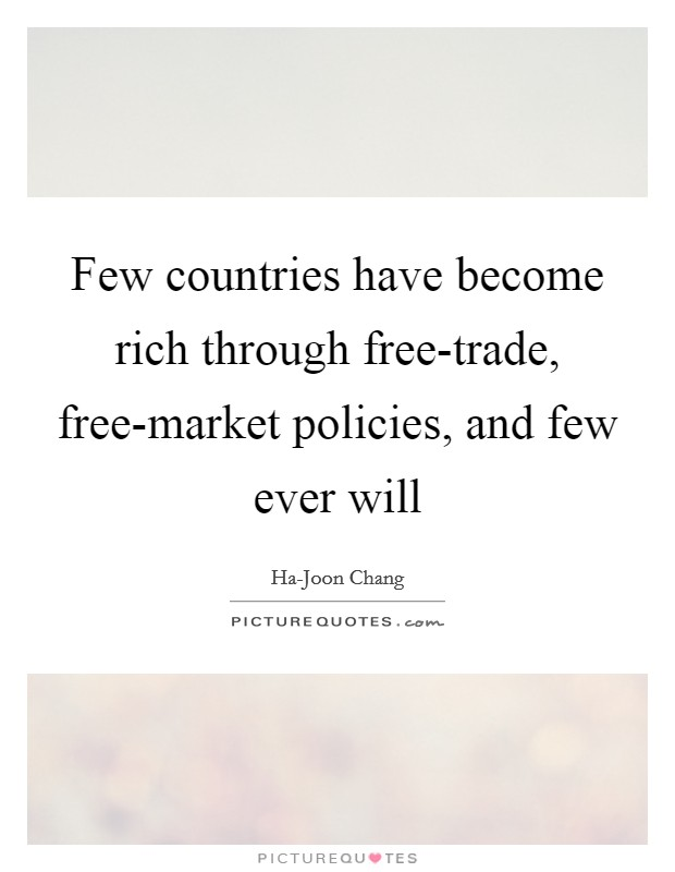 Few countries have become rich through free-trade, free-market policies, and few ever will Picture Quote #1