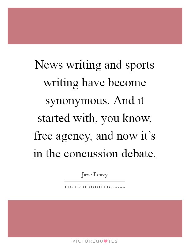 News writing and sports writing have become synonymous. And it started with, you know, free agency, and now it's in the concussion debate Picture Quote #1