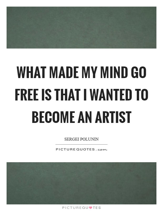 What made my mind go free is that I wanted to become an artist Picture Quote #1