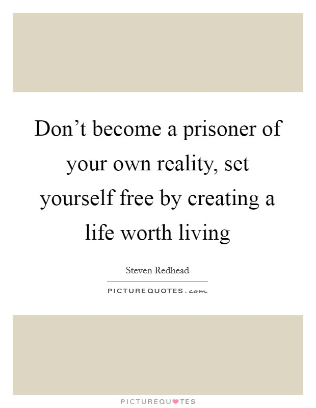 Don't become a prisoner of your own reality, set yourself free by creating a life worth living Picture Quote #1