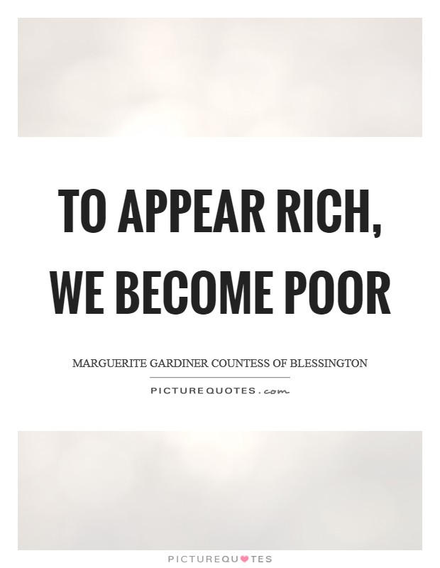 To appear rich, we become poor Picture Quote #1