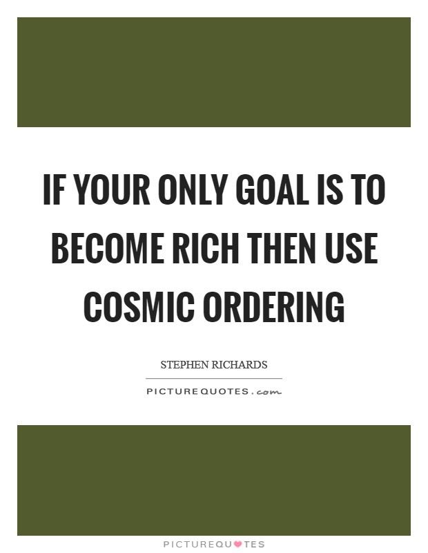 If your only goal is to become rich then use Cosmic Ordering Picture Quote #1
