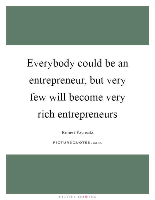 Everybody could be an entrepreneur, but very few will become very rich entrepreneurs Picture Quote #1