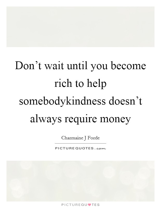 Don't wait until you become rich to help somebodykindness doesn't always require money Picture Quote #1