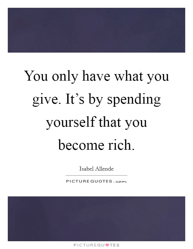 You only have what you give. It's by spending yourself that you become rich Picture Quote #1