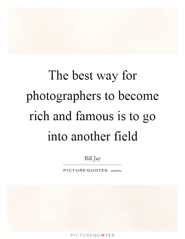 The best way for photographers to become rich and famous is to go into another field Picture Quote #1