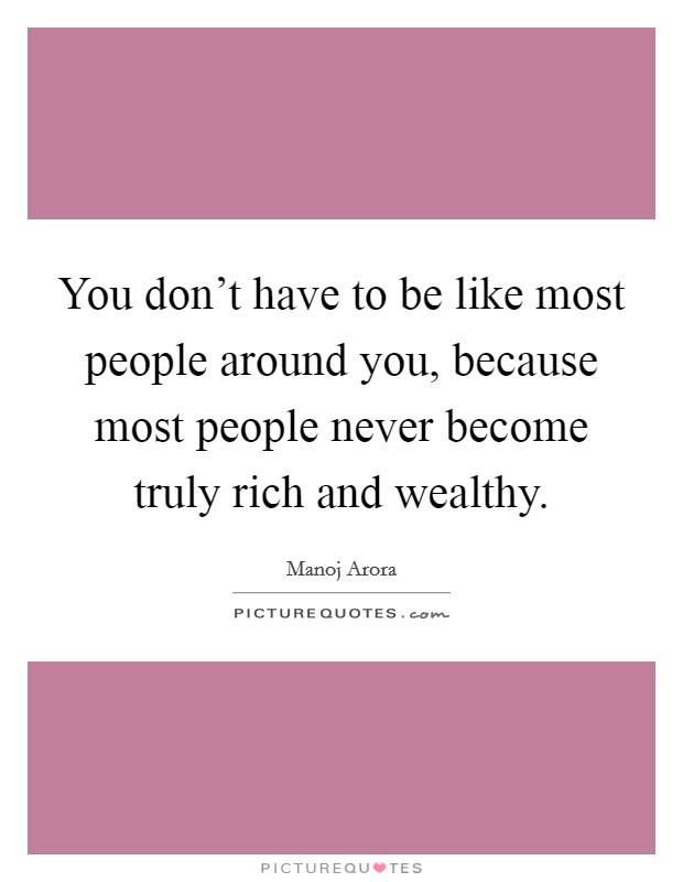 You don't have to be like most people around you, because most people never become truly rich and wealthy Picture Quote #1