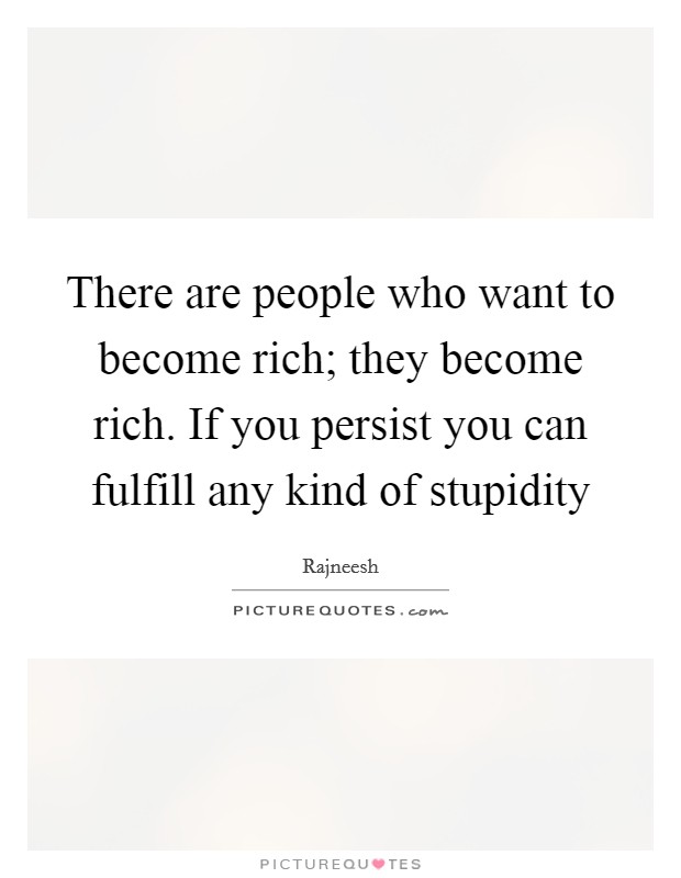 There are people who want to become rich; they become rich. If you persist you can fulfill any kind of stupidity Picture Quote #1