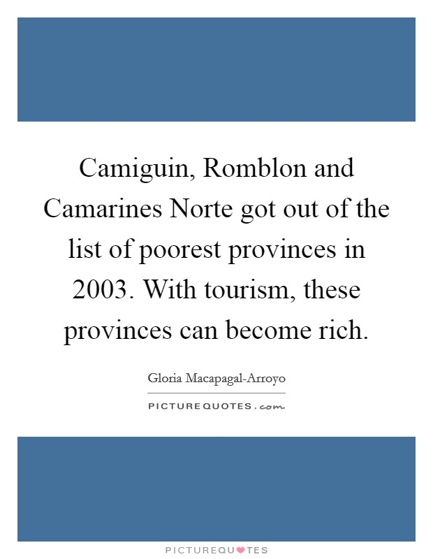 Camiguin, Romblon and Camarines Norte got out of the list of poorest provinces in 2003. With tourism, these provinces can become rich Picture Quote #1