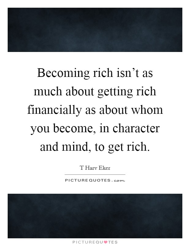 Becoming rich isn't as much about getting rich financially as about whom you become, in character and mind, to get rich Picture Quote #1